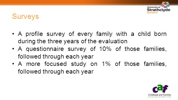 Surveys A profile survey of every family with a child born during the three years of the evaluation A questionnaire survey of 10% of those families, followed through each year A more focused study on 1% of those families, followed through each year
