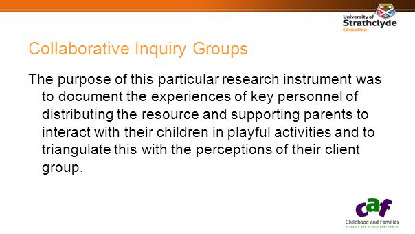 Collaborative Inquiry Groups The purpose of this particular research instrument was to document the experiences of key personnel of distributing the resource and supporting parents to interact with their children in playful activities and to triangulate this with the perceptions of their client group.