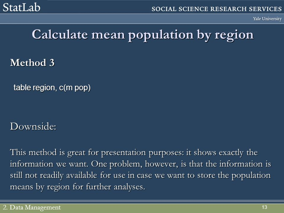 13 Calculate mean population by region Method 3 table region, c(m pop) Downside: This method is great for presentation purposes: it shows exactly the