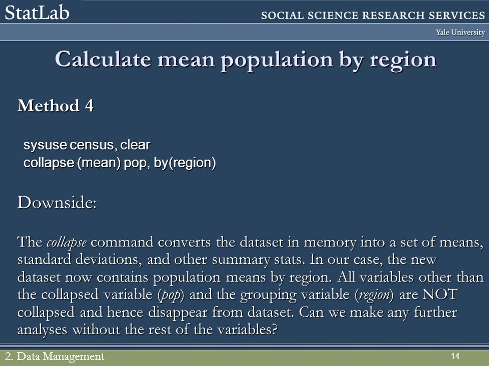 14 Calculate mean population by region Method 4 sysuse census, clear collapse (mean) pop, by(region) Downside: The collapse command converts the datas