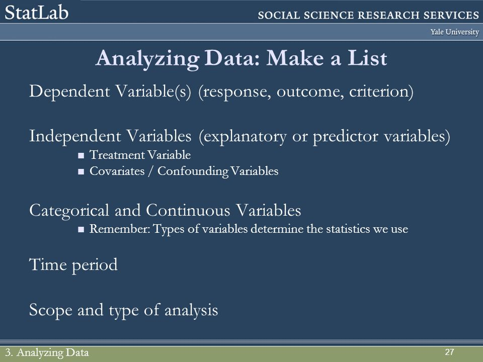 Analyzing Data: Make a List Dependent Variable(s) (response, outcome, criterion) Independent Variables (explanatory or predictor variables) Treatment