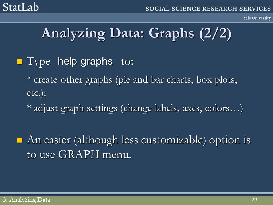 29 Analyzing Data: Graphs (2/2) Type help graphs to: Type help graphs to: * create other graphs (pie and bar charts, box plots, etc.); * adjust graph