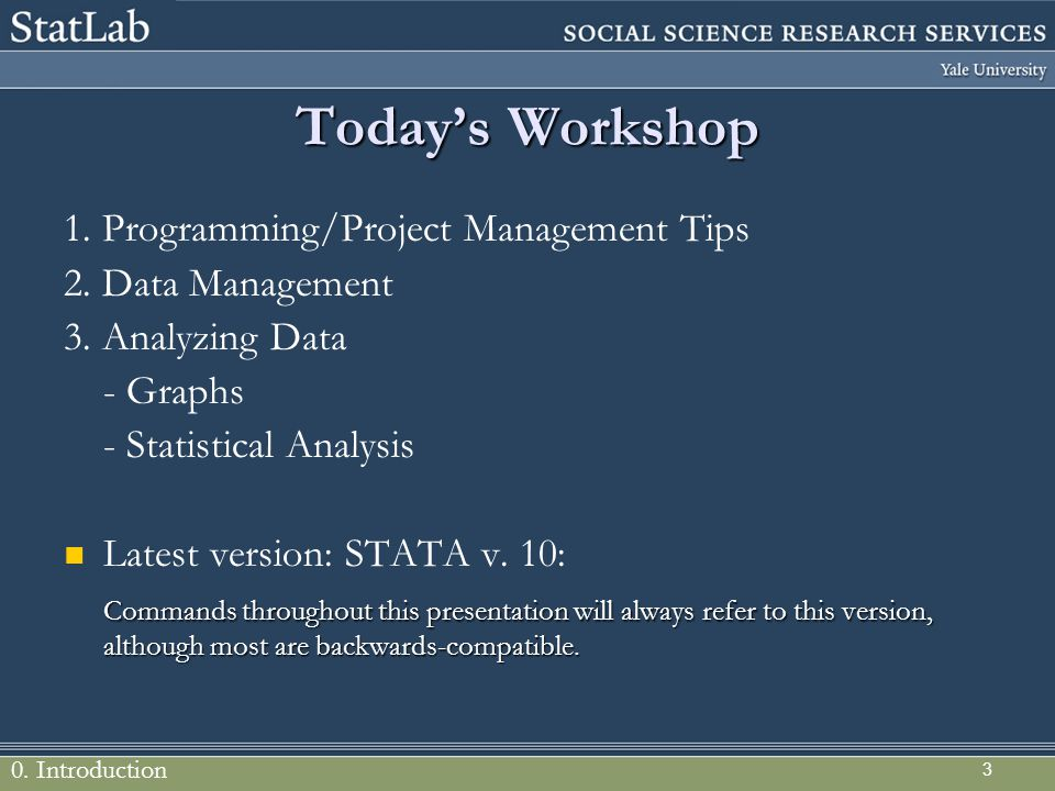 3 Today's Workshop 1. Programming/Project Management Tips 2. Data Management 3. Analyzing Data - Graphs - Statistical Analysis Latest version: STATA v