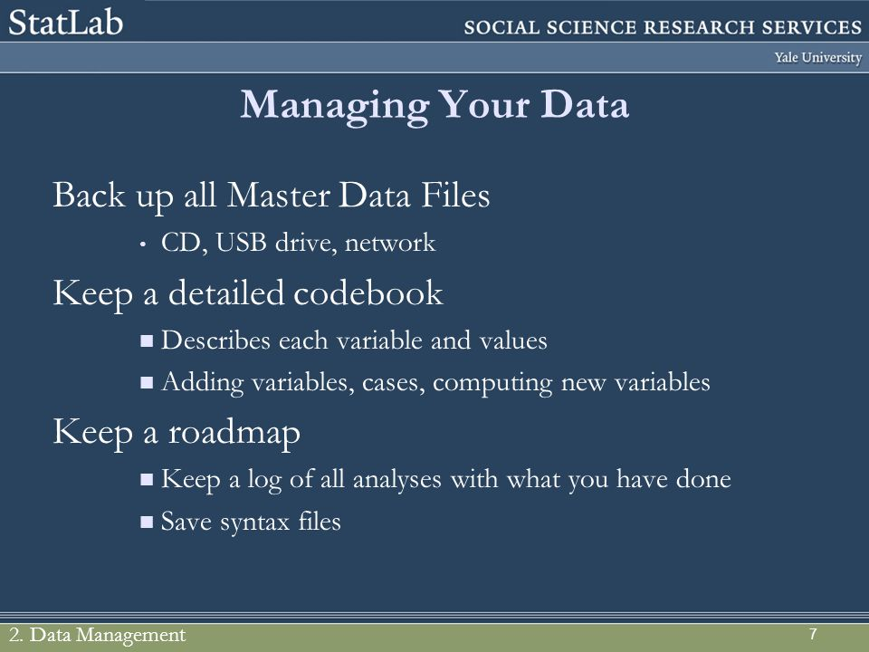 Managing Your Data Back up all Master Data Files CD, USB drive, network Keep a detailed codebook Describes each variable and values Adding variables,