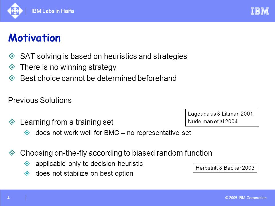 IBM Labs in Haifa © 2005 IBM Corporation 4 Motivation  SAT solving is based on heuristics and strategies  There is no winning strategy  Best choice