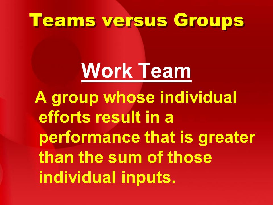 Teams versus Groups Work Team A group whose individual efforts result in a performance that is greater than the sum of those individual inputs.