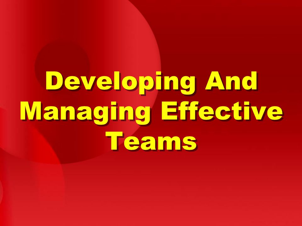 Developing And Managing Effective Teams