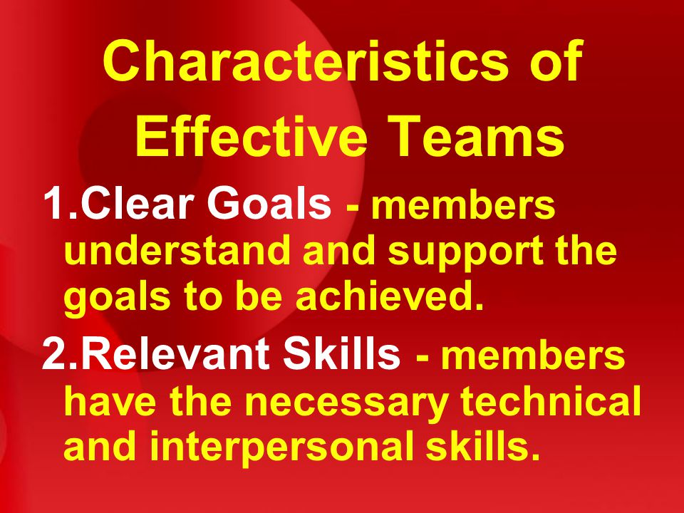Characteristics of Effective Teams 1.Clear Goals - members understand and support the goals to be achieved.