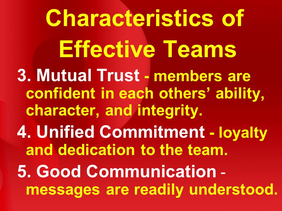 Characteristics of Effective Teams 3. Mutual Trust - members are confident in each others' ability, character, and integrity. 4. Unified Commitment -