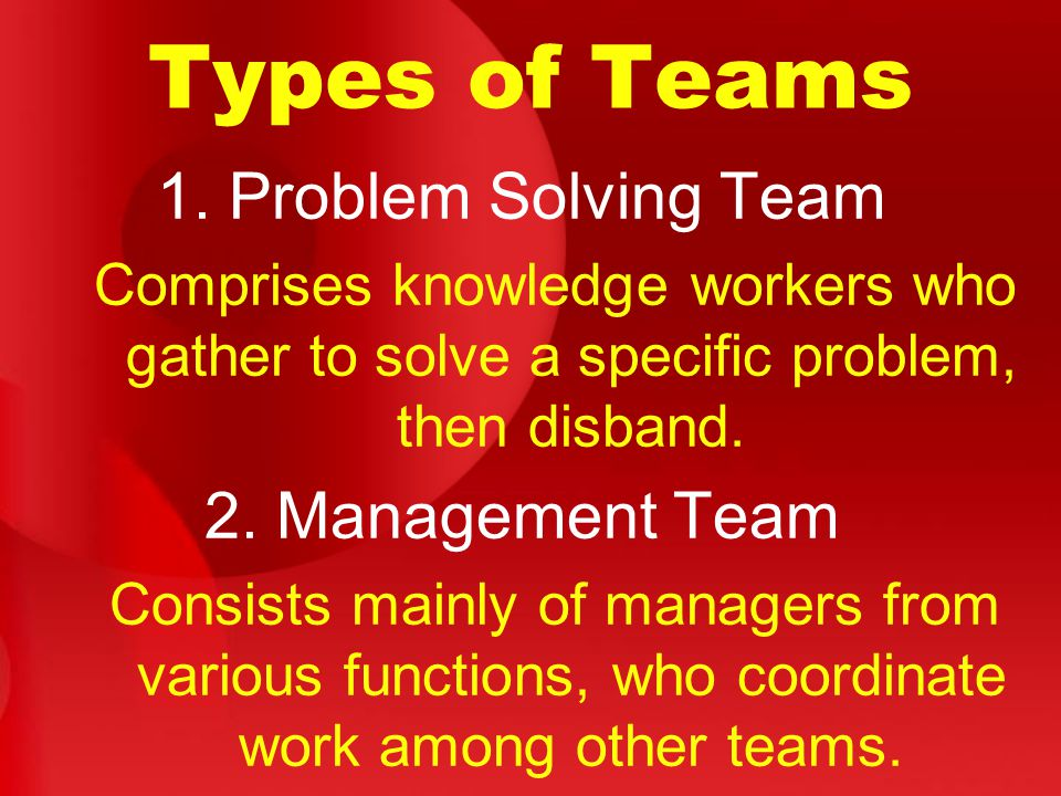 Types of Teams 1. Problem Solving Team Comprises knowledge workers who gather to solve a specific problem, then disband. 2. Management Team Consists m