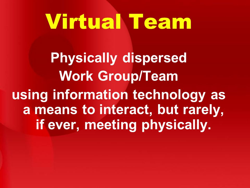 Virtual Team Physically dispersed Work Group/Team using information technology as a means to interact, but rarely, if ever, meeting physically.