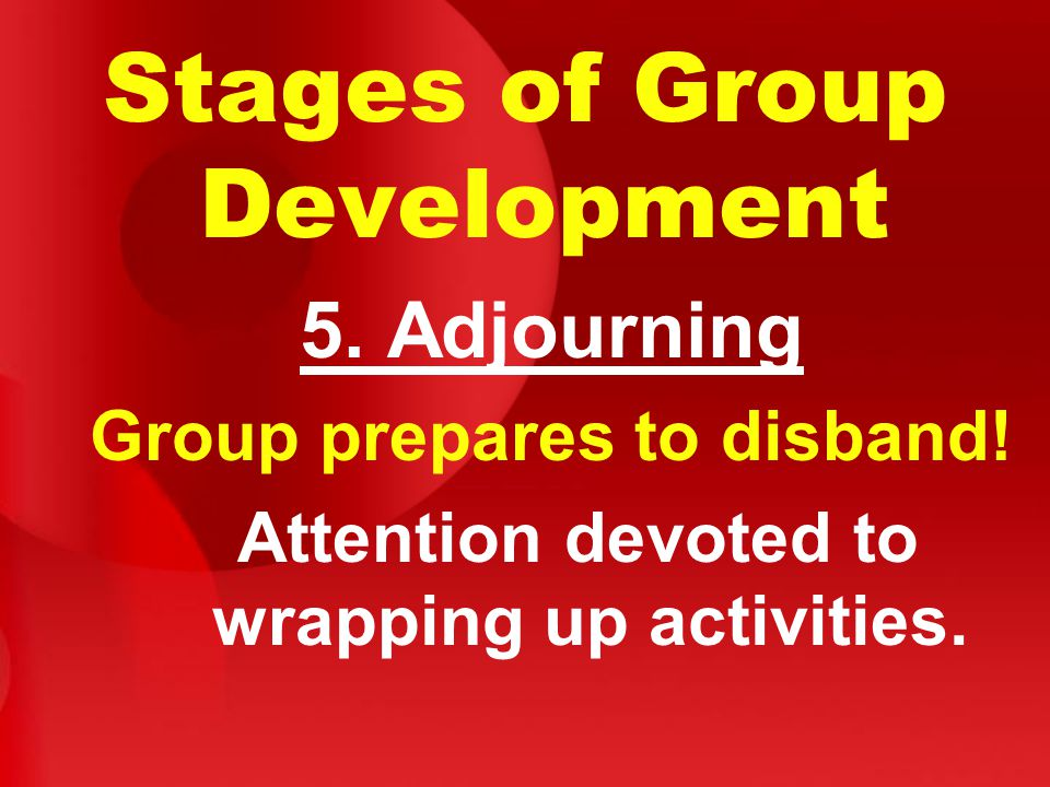 Stages of Group Development 5. Adjourning Group prepares to disband.