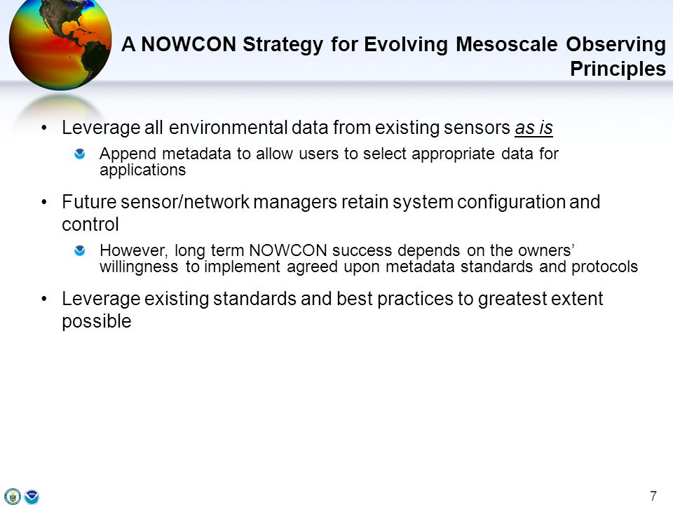 Leverage all environmental data from existing sensors as is Append metadata to allow users to select appropriate data for applications Future sensor/network managers retain system configuration and control However, long term NOWCON success depends on the owners' willingness to implement agreed upon metadata standards and protocols Leverage existing standards and best practices to greatest extent possible A NOWCON Strategy for Evolving Mesoscale Observing Principles 7
