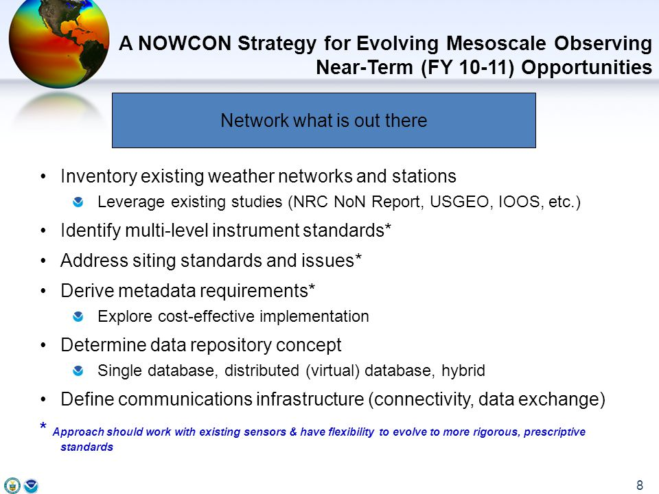 Inventory existing weather networks and stations Leverage existing studies (NRC NoN Report, USGEO, IOOS, etc.) Identify multi-level instrument standards* Address siting standards and issues* Derive metadata requirements* Explore cost-effective implementation Determine data repository concept Single database, distributed (virtual) database, hybrid Define communications infrastructure (connectivity, data exchange) * Approach should work with existing sensors & have flexibility to evolve to more rigorous, prescriptive standards A NOWCON Strategy for Evolving Mesoscale Observing Near-Term (FY 10-11) Opportunities 8 Network what is out there