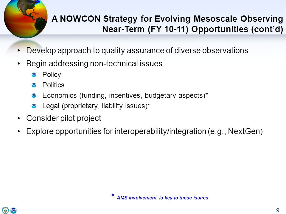 Develop approach to quality assurance of diverse observations Begin addressing non-technical issues Policy Politics Economics (funding, incentives, budgetary aspects)* Legal (proprietary, liability issues)* Consider pilot project Explore opportunities for interoperability/integration (e.g., NextGen) * AMS involvement is key to these issues A NOWCON Strategy for Evolving Mesoscale Observing Near-Term (FY 10-11) Opportunities (cont'd) 9
