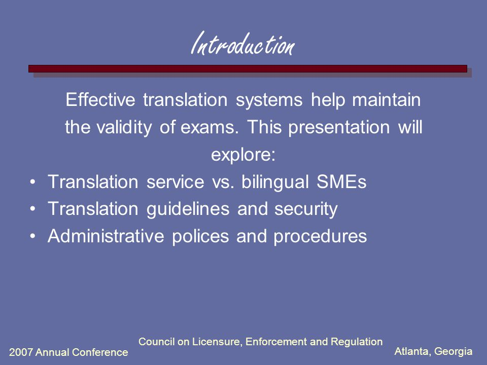 Atlanta, Georgia 2007 Annual Conference Council on Licensure, Enforcement and Regulation Introduction Effective translation systems help maintain the validity of exams.