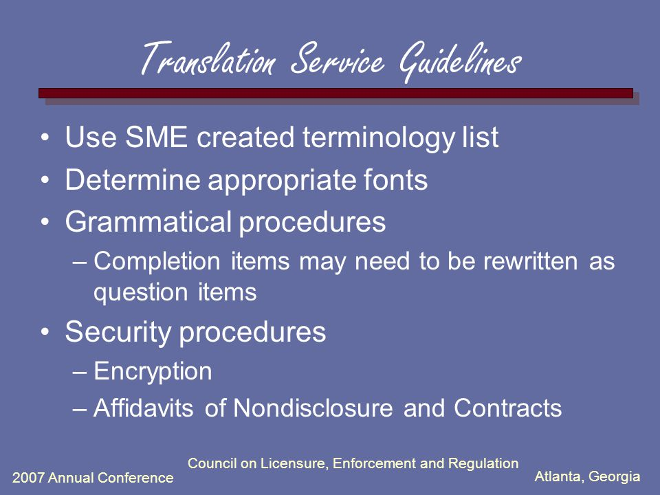 Atlanta, Georgia 2007 Annual Conference Council on Licensure, Enforcement and Regulation Translation Service Guidelines Use SME created terminology list Determine appropriate fonts Grammatical procedures –Completion items may need to be rewritten as question items Security procedures –Encryption –Affidavits of Nondisclosure and Contracts