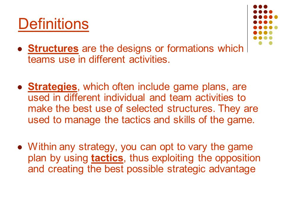 Structures are the designs or formations which teams use in different activities. Strategies, which often include game plans, are used in different in