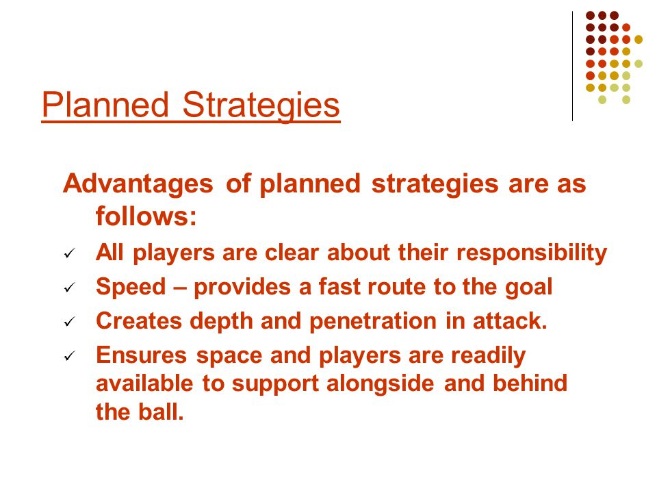 Advantages of planned strategies are as follows: All players are clear about their responsibility Speed – provides a fast route to the goal Creates depth and penetration in attack.
