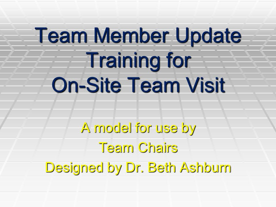 Team Member Update Training for On-Site Team Visit A model for use by Team Chairs Designed by Dr.
