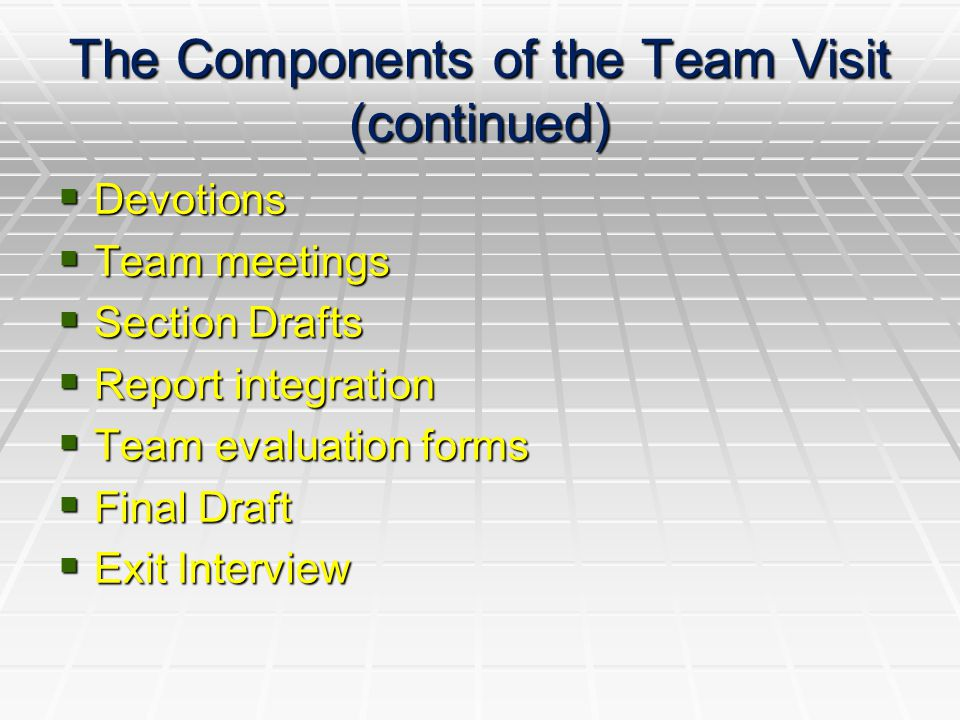 The Components of the Team Visit (continued)  Devotions  Team meetings  Section Drafts  Report integration  Team evaluation forms  Final Draft  Exit Interview