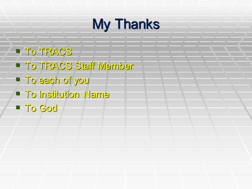 My Thanks  To TRACS  To TRACS Staff Member  To each of you  To Institution Name  To God