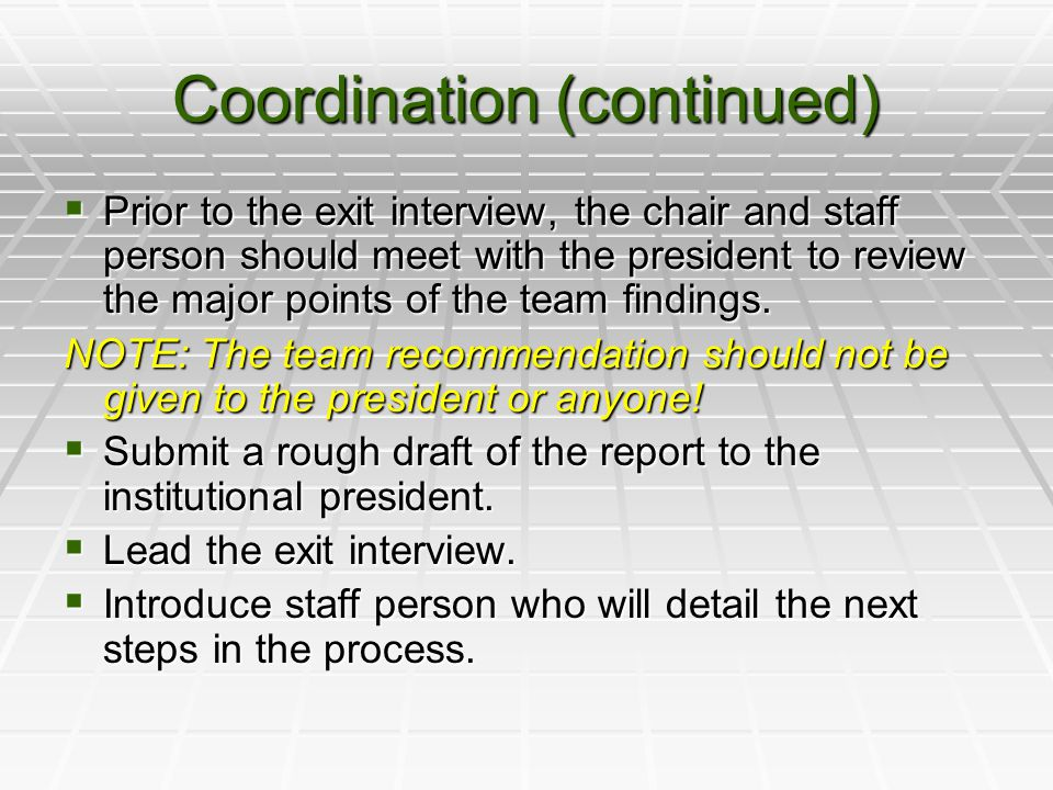 Coordination (continued)  Prior to the exit interview, the chair and staff person should meet with the president to review the major points of the team findings.