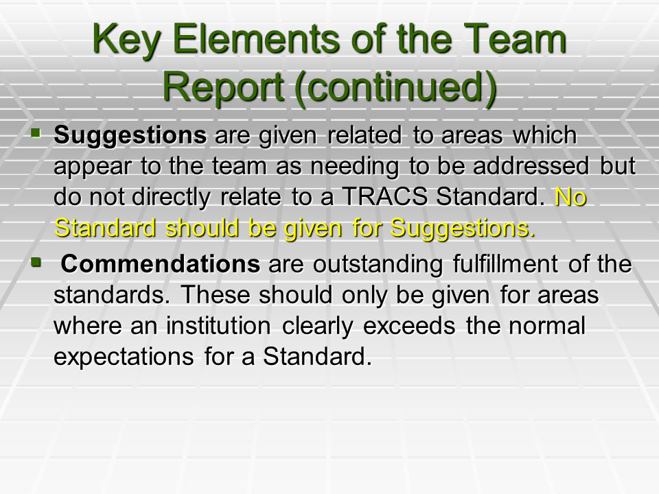 Key Elements of the Team Report (continued)  Suggestions are given related to areas which appear to the team as needing to be addressed but do not directly relate to a TRACS Standard.