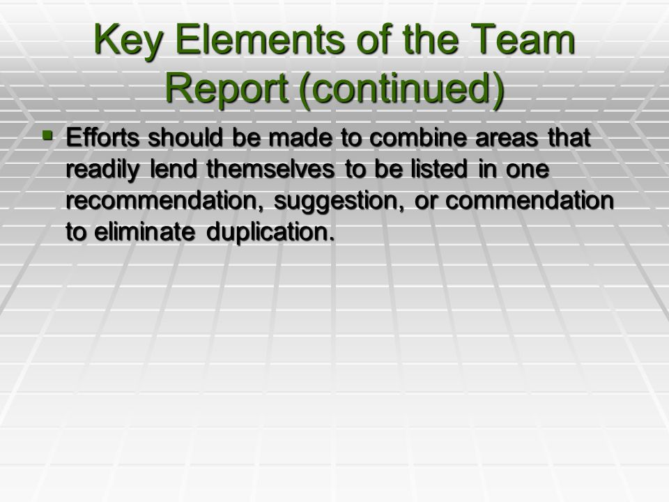 Key Elements of the Team Report (continued)  Efforts should be made to combine areas that readily lend themselves to be listed in one recommendation, suggestion, or commendation to eliminate duplication.