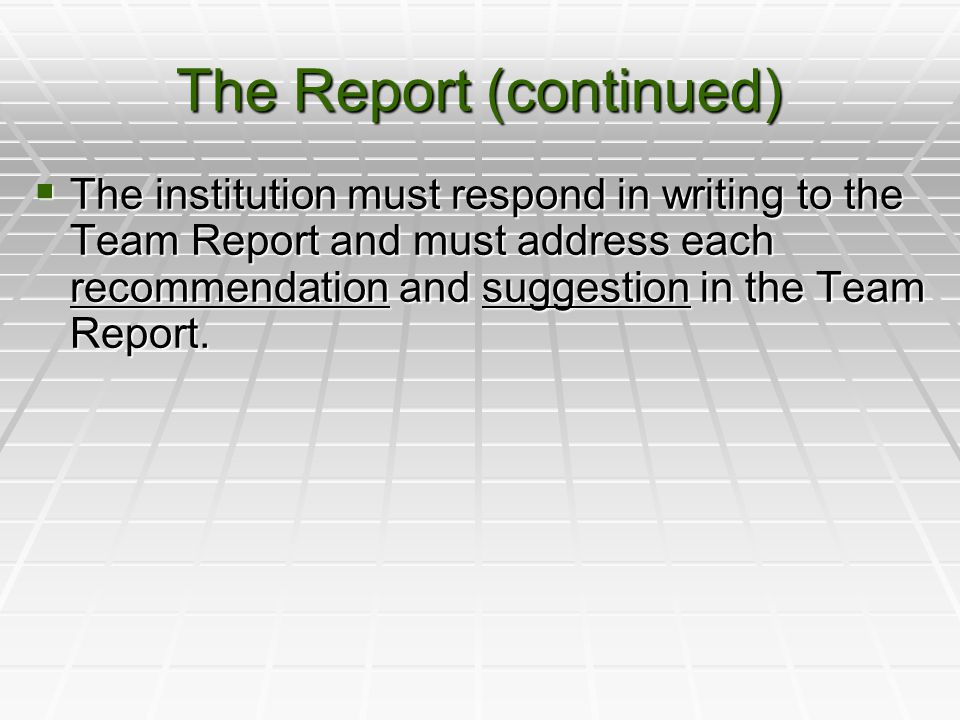 The Report (continued)  The institution must respond in writing to the Team Report and must address each recommendation and suggestion in the Team Report.