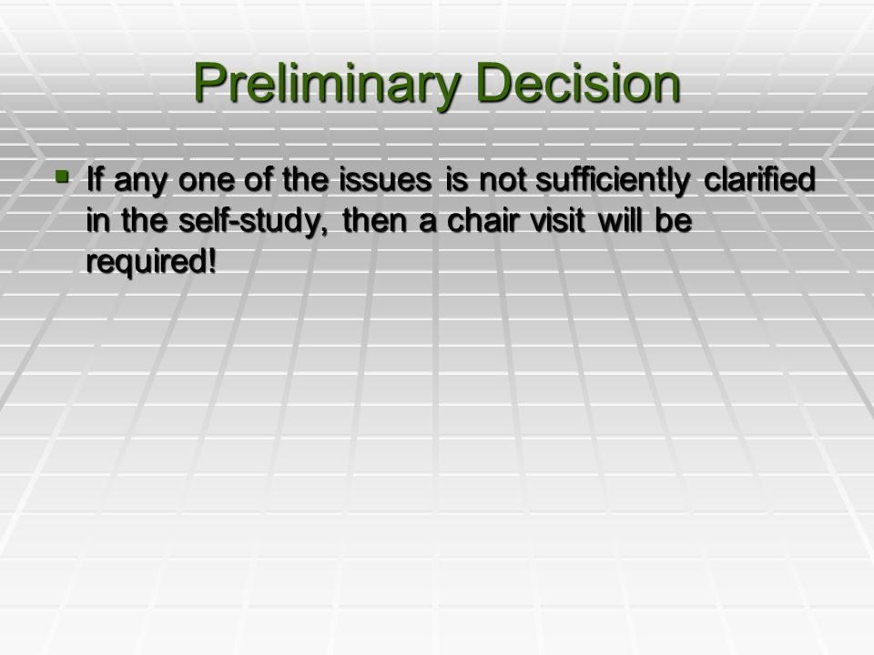 Preliminary Decision  If any one of the issues is not sufficiently clarified in the self-study, then a chair visit will be required!