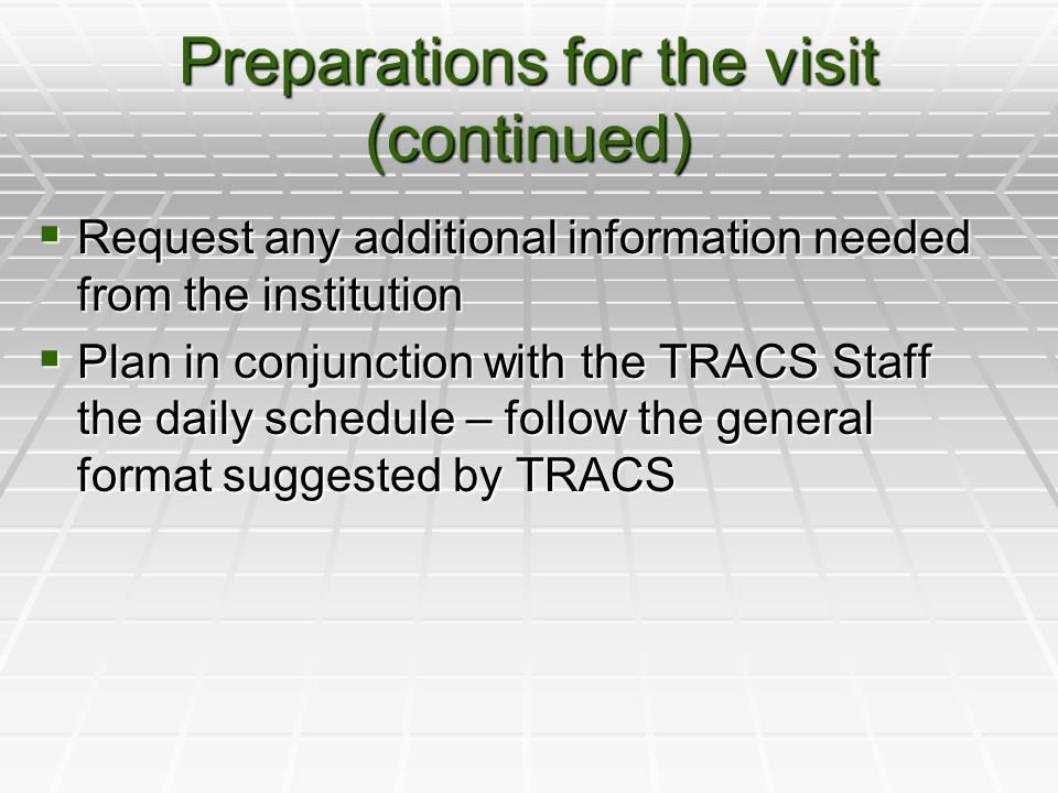 Preparations for the visit (continued)  Request any additional information needed from the institution  Plan in conjunction with the TRACS Staff the daily schedule – follow the general format suggested by TRACS