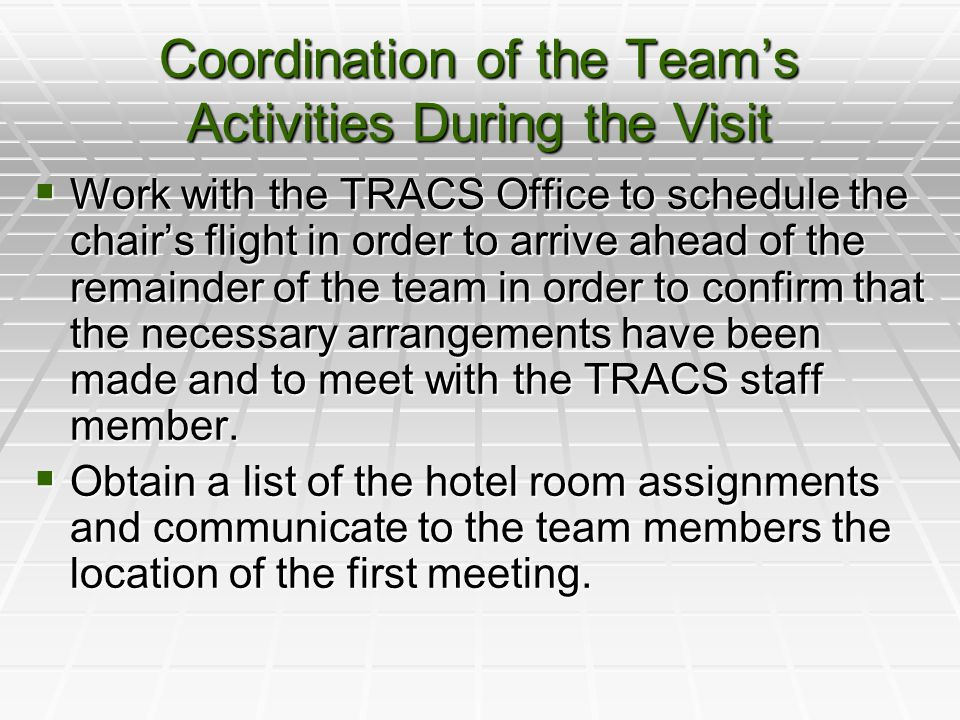 Coordination of the Team's Activities During the Visit  Work with the TRACS Office to schedule the chair's flight in order to arrive ahead of the remainder of the team in order to confirm that the necessary arrangements have been made and to meet with the TRACS staff member.