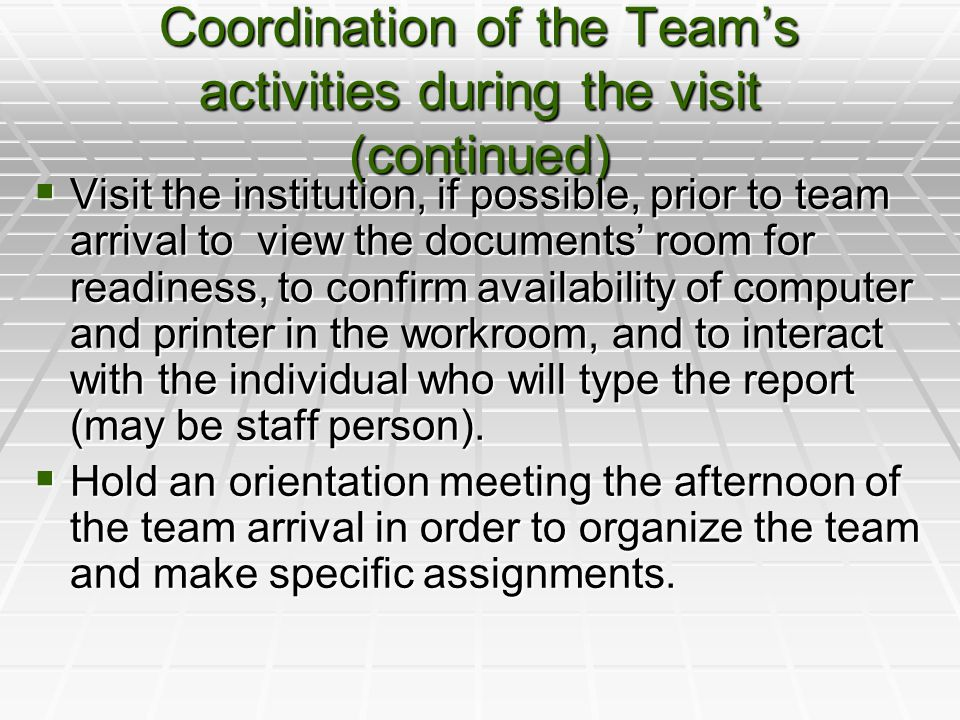 Coordination of the Team's activities during the visit (continued)  Visit the institution, if possible, prior to team arrival to view the documents' room for readiness, to confirm availability of computer and printer in the workroom, and to interact with the individual who will type the report (may be staff person).