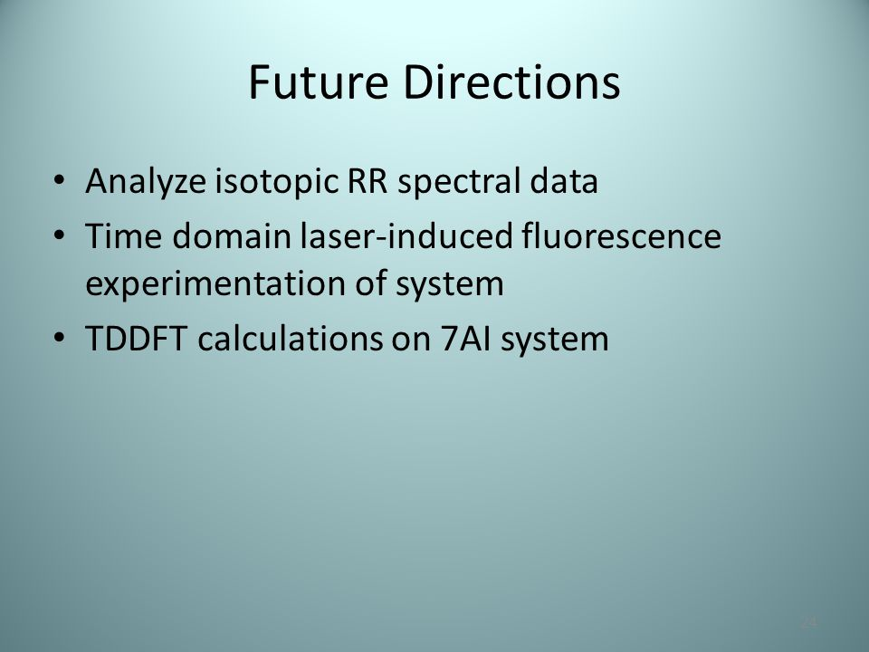 Future Directions Analyze isotopic RR spectral data Time domain laser-induced fluorescence experimentation of system TDDFT calculations on 7AI system