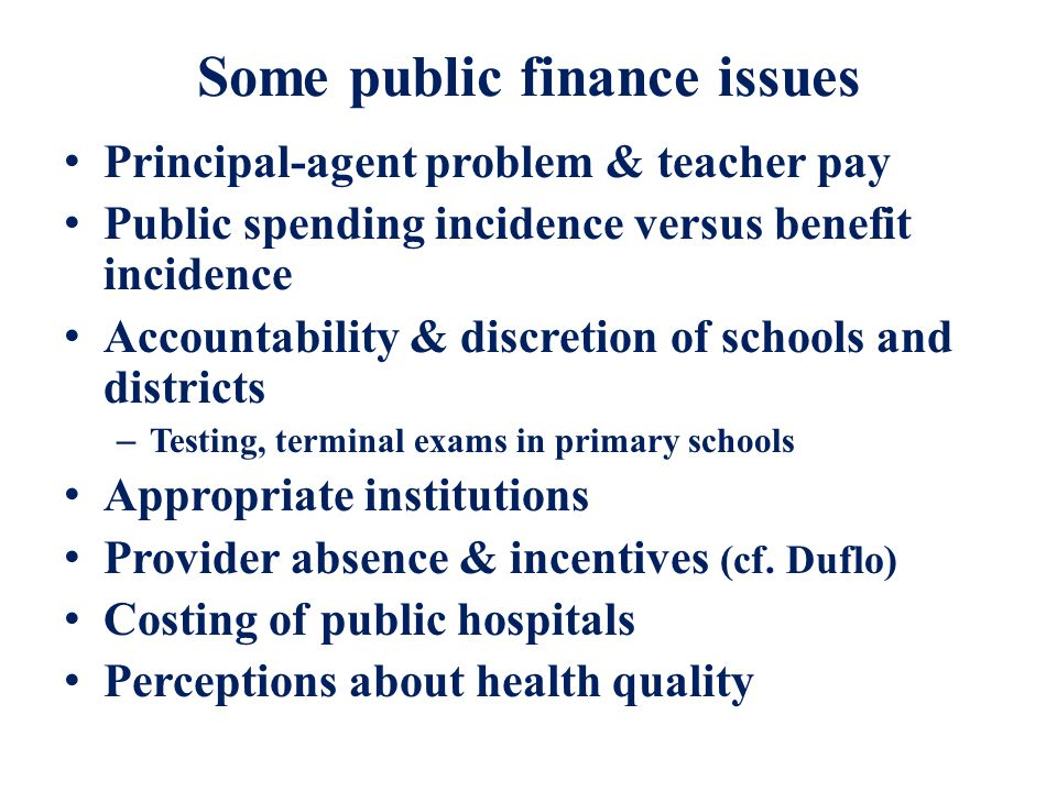 Some public finance issues Principal-agent problem & teacher pay Public spending incidence versus benefit incidence Accountability & discretion of schools and districts – Testing, terminal exams in primary schools Appropriate institutions Provider absence & incentives (cf.