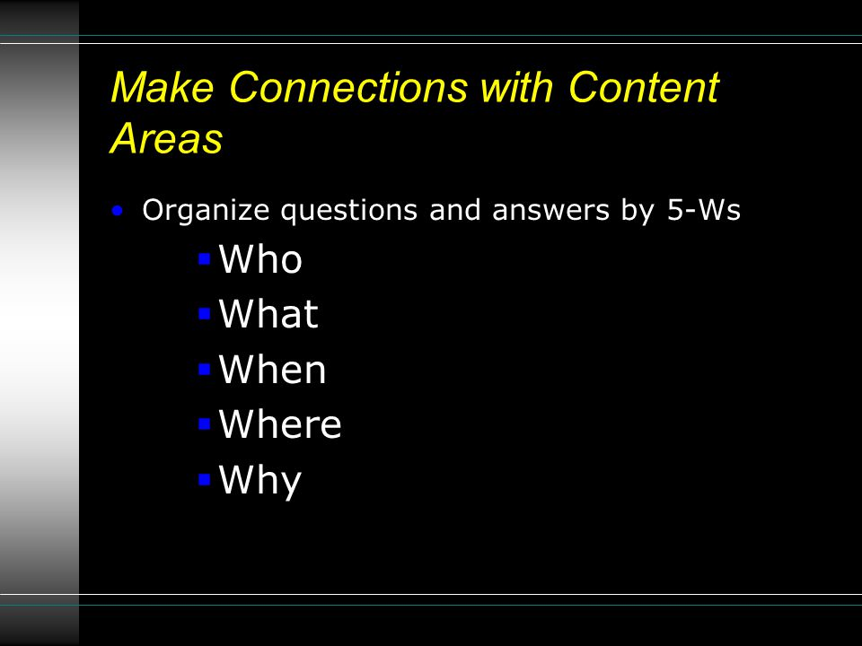Make Connections with Content Areas Organize questions and answers by 5-Ws  Who  What  When  Where  Why