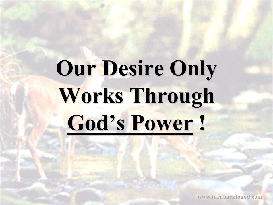 Our Desire Only Works Through God's Power ! www.turnbacktogod.com
