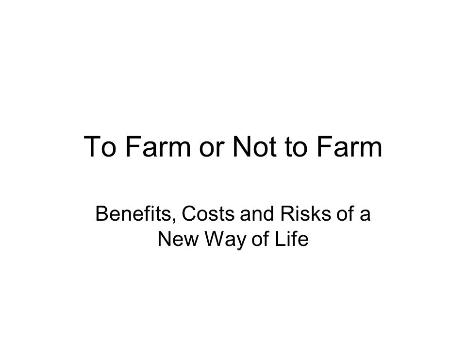 To Farm or Not to Farm Benefits, Costs and Risks of a New Way of Life