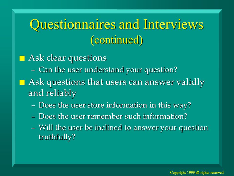 Copyright 1999 all rights reserved Questionnaires and Interviews (continued) n Ask clear questions –Can the user understand your question.