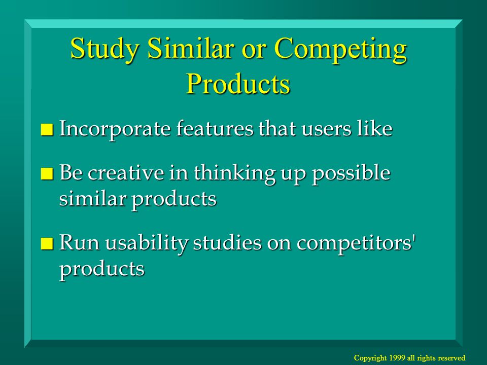 Copyright 1999 all rights reserved Study Similar or Competing Products n Incorporate features that users like n Be creative in thinking up possible similar products n Run usability studies on competitors products