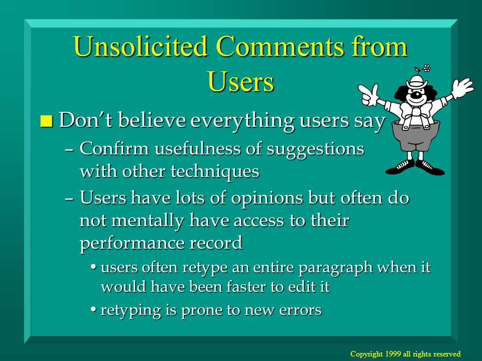 Copyright 1999 all rights reserved Unsolicited Comments from Users n Don't believe everything users say –Confirm usefulness of suggestions with other techniques –Users have lots of opinions but often do not mentally have access to their performance record users often retype an entire paragraph when it would have been faster to edit itusers often retype an entire paragraph when it would have been faster to edit it retyping is prone to new errorsretyping is prone to new errors