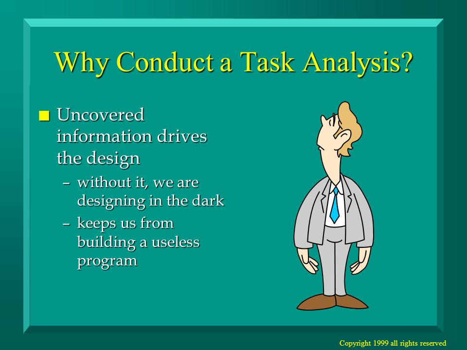 Copyright 1999 all rights reserved Why Conduct a Task Analysis.
