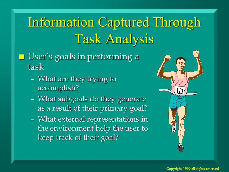 Copyright 1999 all rights reserved Information Captured Through Task Analysis n User's goals in performing a task –What are they trying to accomplish.