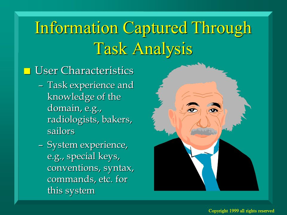 Copyright 1999 all rights reserved Information Captured Through Task Analysis n User Characteristics –Application experience, e.g., other word processors –Computer literacy, e.g., used word processors, but first time using spreadsheet