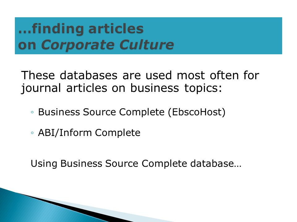 These databases are used most often for journal articles on business topics: ◦Business Source Complete (EbscoHost) ◦ABI/Inform Complete Using Business Source Complete database…