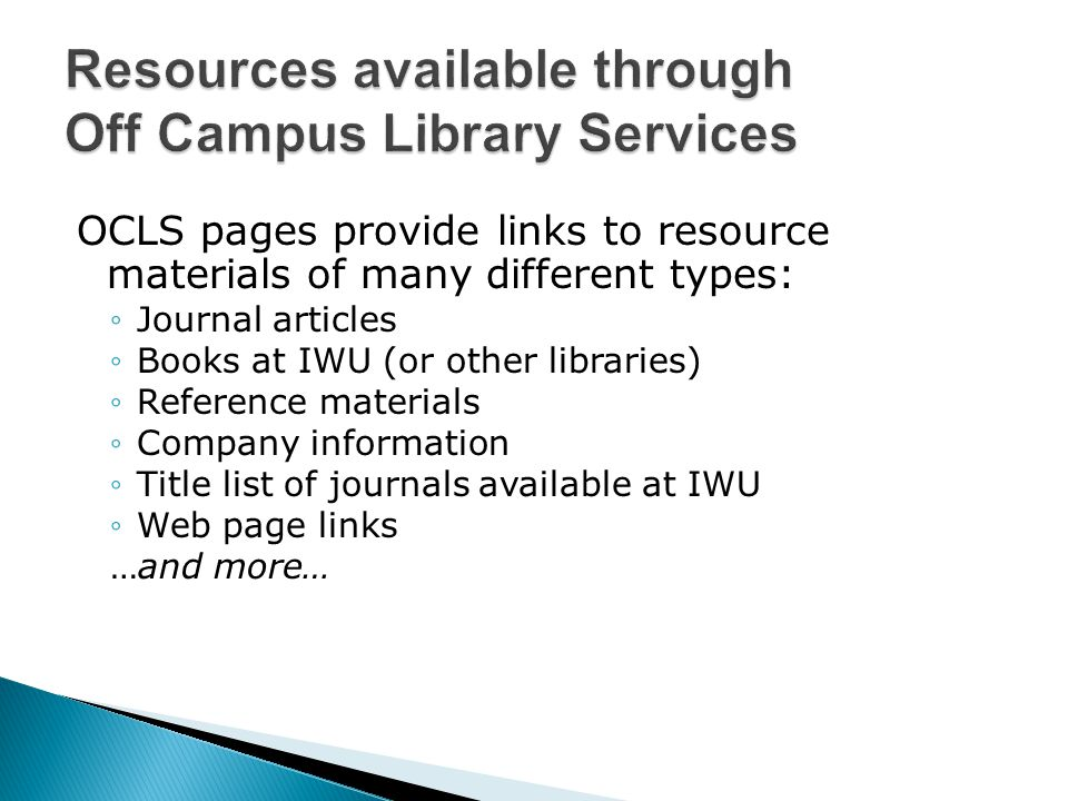 OCLS pages provide links to resource materials of many different types: ◦Journal articles ◦Books at IWU (or other libraries) ◦Reference materials ◦Company information ◦Title list of journals available at IWU ◦Web page links …and more…