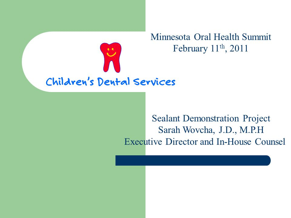 Minnesota Oral Health Summit February 11 th, 2011 Sealant Demonstration Project Sarah Wovcha, J.D., M.P.H Executive Director and In-House Counsel