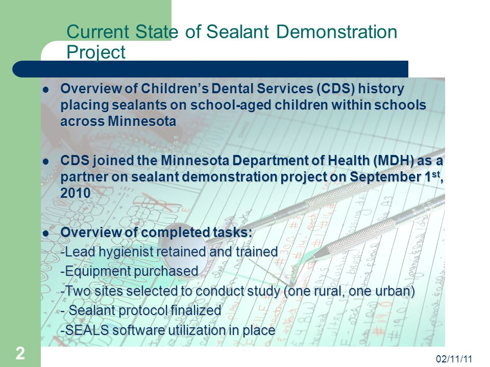 02/11/11 2 Current State of Sealant Demonstration Project Overview of Children's Dental Services (CDS) history placing sealants on school-aged children within schools across Minnesota Overview of Children's Dental Services (CDS) history placing sealants on school-aged children within schools across Minnesota CDS joined the Minnesota Department of Health (MDH) as a partner on sealant demonstration project on September 1 st, 2010 CDS joined the Minnesota Department of Health (MDH) as a partner on sealant demonstration project on September 1 st, 2010 Overview of completed tasks: Overview of completed tasks: -Lead hygienist retained and trained -Equipment purchased -Two sites selected to conduct study (one rural, one urban) - Sealant protocol finalized -SEALS software utilization in place