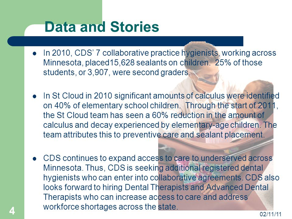 02/11/11 4 Data and Stories In 2010, CDS' 7 collaborative practice hygienists, working across Minnesota, placed15,628 sealants on children.